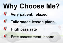 Why Choose Me? Very patient and relaxed, tailormade lesson plans, high pass rate and free assessment lesson